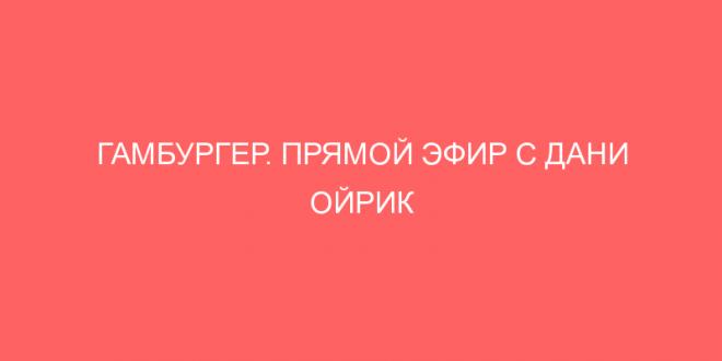 ГАМБУРГЕР. ПРЯМОЙ ЭФИР С ДАНИ ОЙРИК