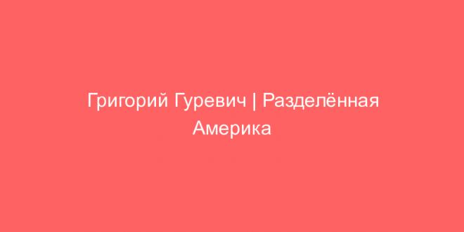 Григорий Гуревич   Разделённая Америка
