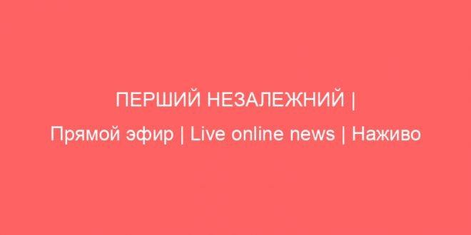 ПЕРШИЙ НЕЗАЛЕЖНИЙ | Прямой эфир | Live online news | Наживо останні новини світу та України